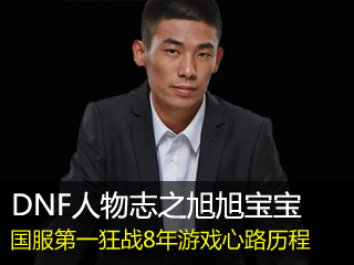 DNF国服第一狂战旭旭宝宝 讲述8年游戏酸甜苦辣